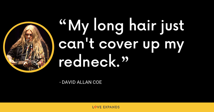 My long hair just can't cover up my redneck. - David Allan Coe