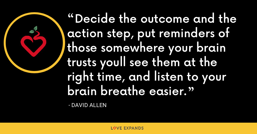 Decide the outcome and the action step, put reminders of those somewhere your brain trusts youll see them at the right time, and listen to your brain breathe easier. - David Allen