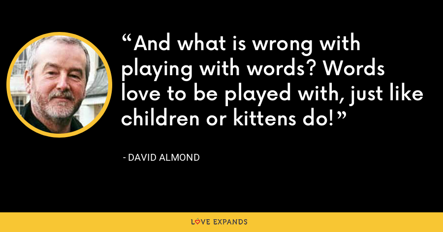 And what is wrong with playing with words? Words love to be played with, just like children or kittens do! - David Almond