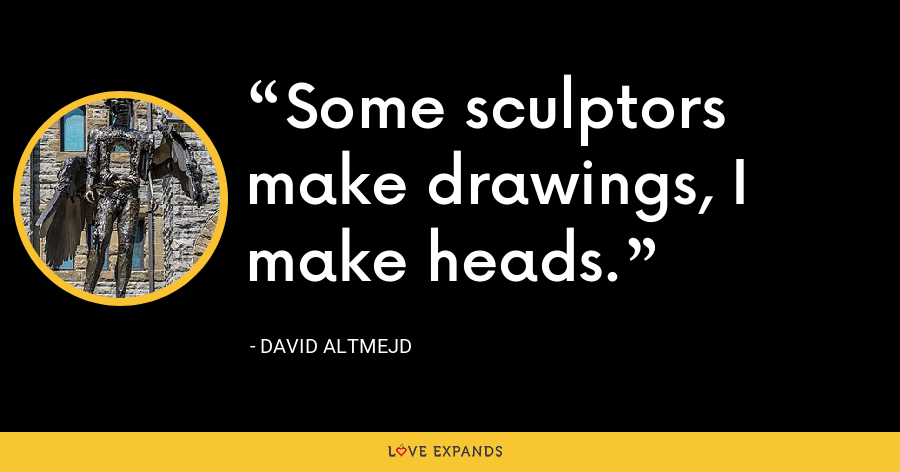 Some sculptors make drawings, I make heads. - David Altmejd