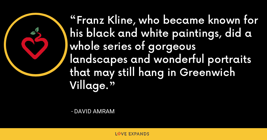 Franz Kline, who became known for his black and white paintings, did a whole series of gorgeous landscapes and wonderful portraits that may still hang in Greenwich Village. - David Amram