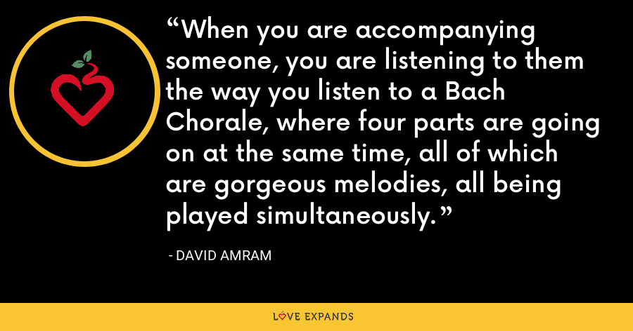 When you are accompanying someone, you are listening to them the way you listen to a Bach Chorale, where four parts are going on at the same time, all of which are gorgeous melodies, all being played simultaneously. - David Amram