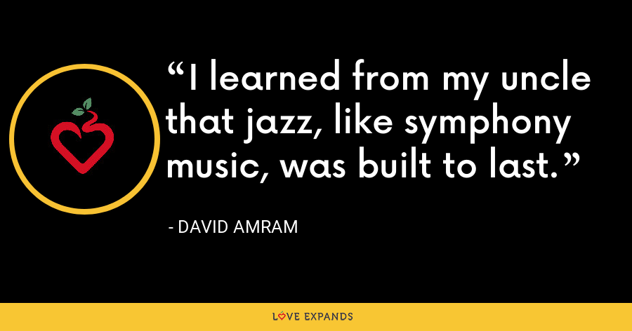 I learned from my uncle that jazz, like symphony music, was built to last. - David Amram