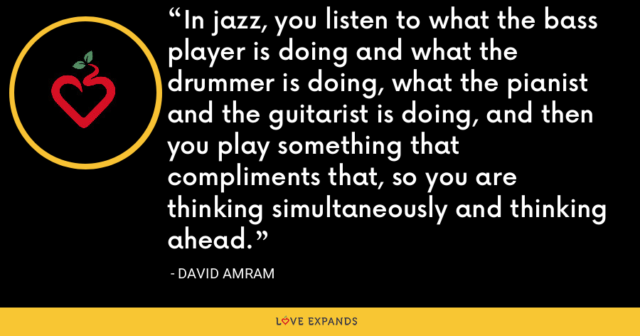 In jazz, you listen to what the bass player is doing and what the drummer is doing, what the pianist and the guitarist is doing, and then you play something that compliments that, so you are thinking simultaneously and thinking ahead. - David Amram
