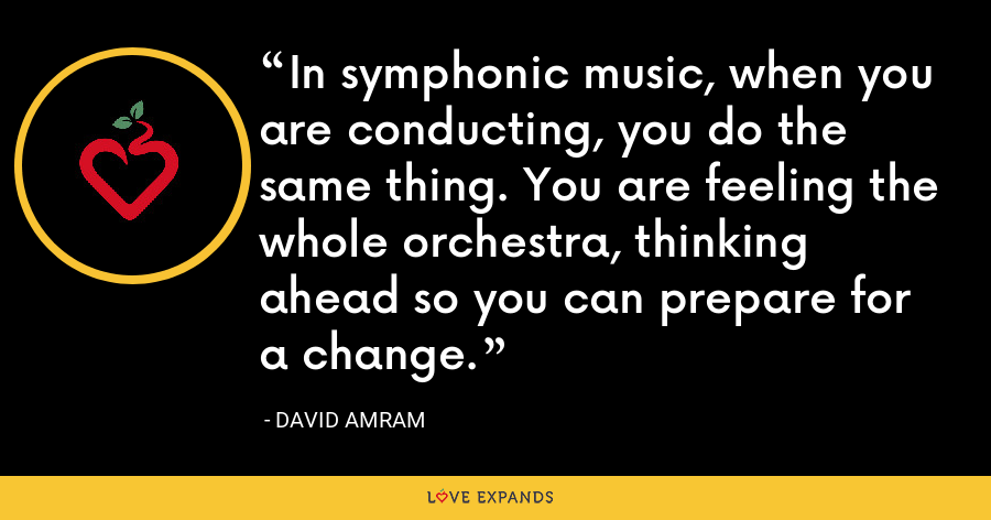 In symphonic music, when you are conducting, you do the same thing. You are feeling the whole orchestra, thinking ahead so you can prepare for a change. - David Amram