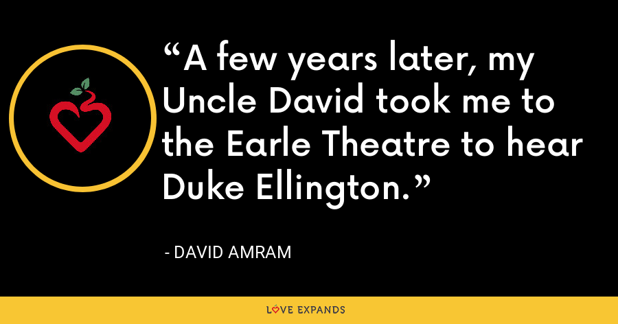 A few years later, my Uncle David took me to the Earle Theatre to hear Duke Ellington. - David Amram