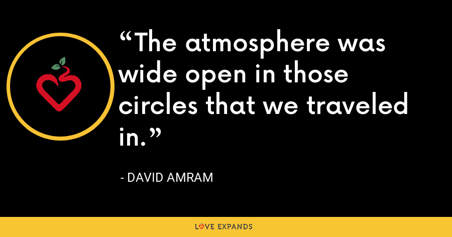 The atmosphere was wide open in those circles that we traveled in. - David Amram