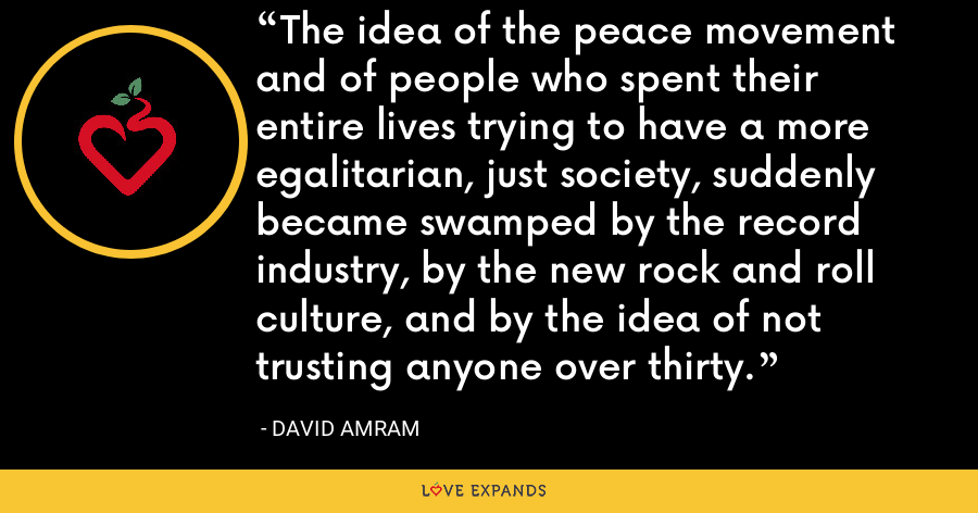 The idea of the peace movement and of people who spent their entire lives trying to have a more egalitarian, just society, suddenly became swamped by the record industry, by the new rock and roll culture, and by the idea of not trusting anyone over thirty. - David Amram