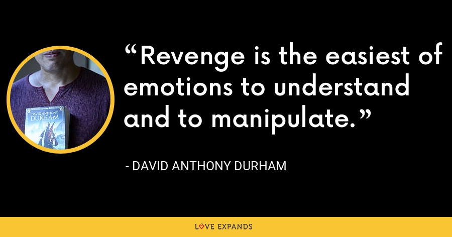 Revenge is the easiest of emotions to understand and to manipulate. - David Anthony Durham