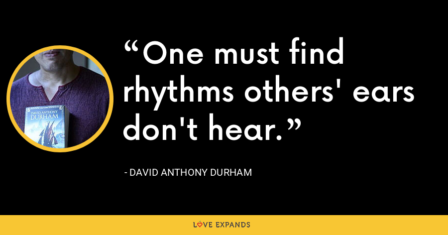 One must find rhythms others' ears don't hear. - David Anthony Durham