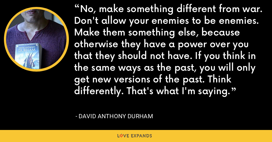 No, make something different from war. Don't allow your enemies to be enemies. Make them something else, because otherwise they have a power over you that they should not have. If you think in the same ways as the past, you will only get new versions of the past. Think differently. That's what I'm saying. - David Anthony Durham
