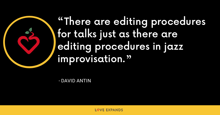 There are editing procedures for talks just as there are editing procedures in jazz improvisation. - David Antin