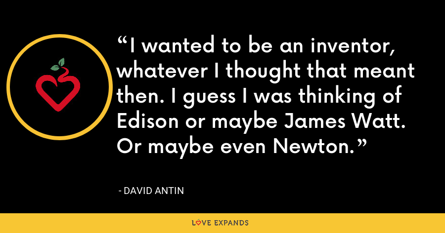 I wanted to be an inventor, whatever I thought that meant then. I guess I was thinking of Edison or maybe James Watt. Or maybe even Newton. - David Antin