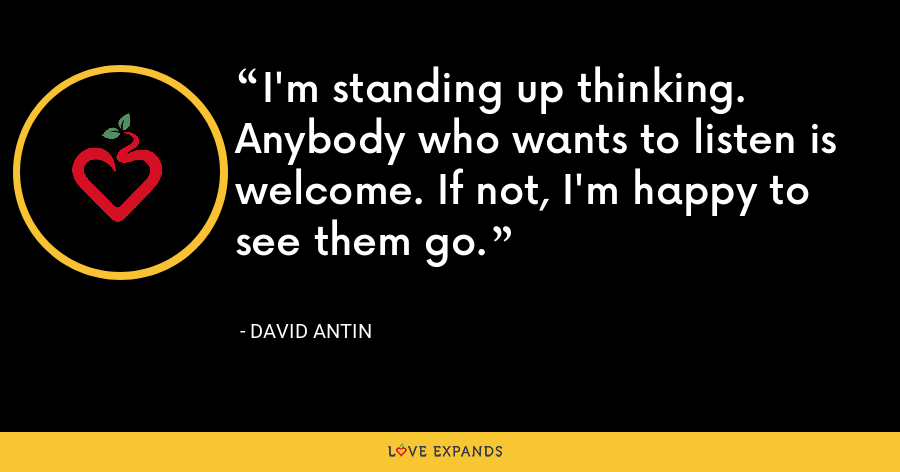 I'm standing up thinking. Anybody who wants to listen is welcome. If not, I'm happy to see them go. - David Antin