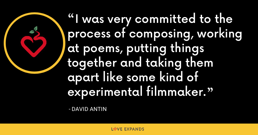 I was very committed to the process of composing, working at poems, putting things together and taking them apart like some kind of experimental filmmaker. - David Antin