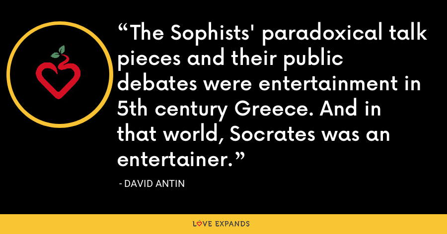 The Sophists' paradoxical talk pieces and their public debates were entertainment in 5th century Greece. And in that world, Socrates was an entertainer. - David Antin
