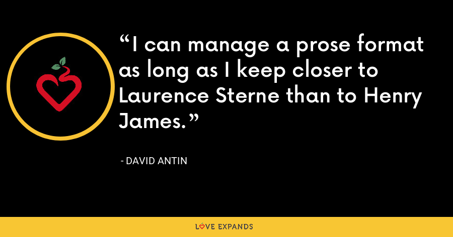 I can manage a prose format as long as I keep closer to Laurence Sterne than to Henry James. - David Antin