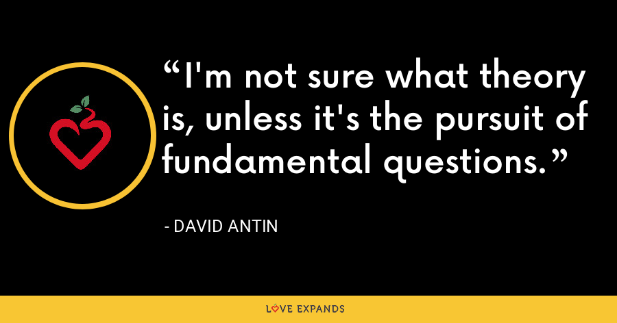 I'm not sure what theory is, unless it's the pursuit of fundamental questions. - David Antin