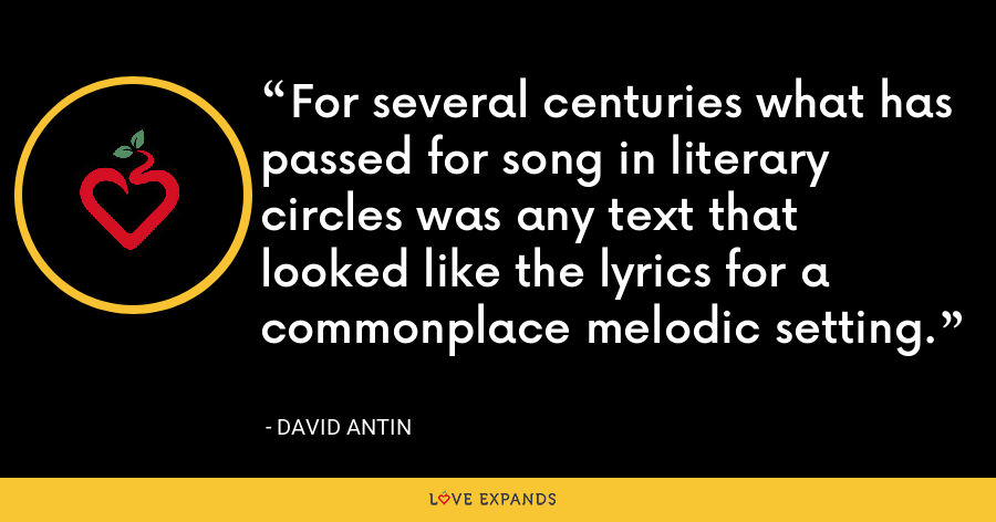 For several centuries what has passed for song in literary circles was any text that looked like the lyrics for a commonplace melodic setting. - David Antin
