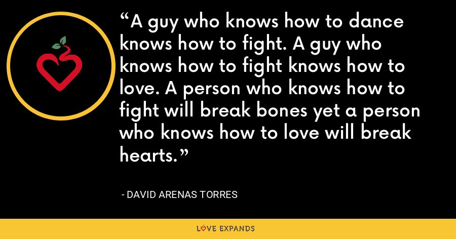 A guy who knows how to dance knows how to fight. A guy who knows how to fight knows how to love. A person who knows how to fight will break bones yet a person who knows how to love will break hearts. - David Arenas Torres