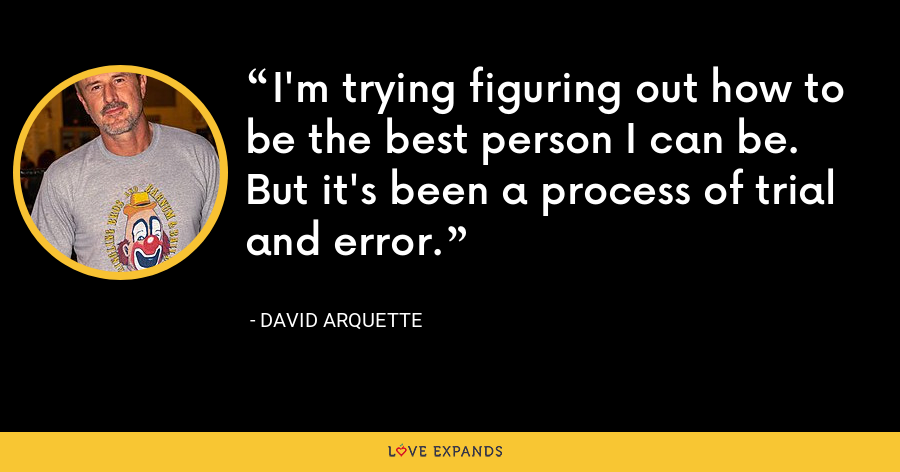 I'm trying figuring out how to be the best person I can be. But it's been a process of trial and error. - David Arquette