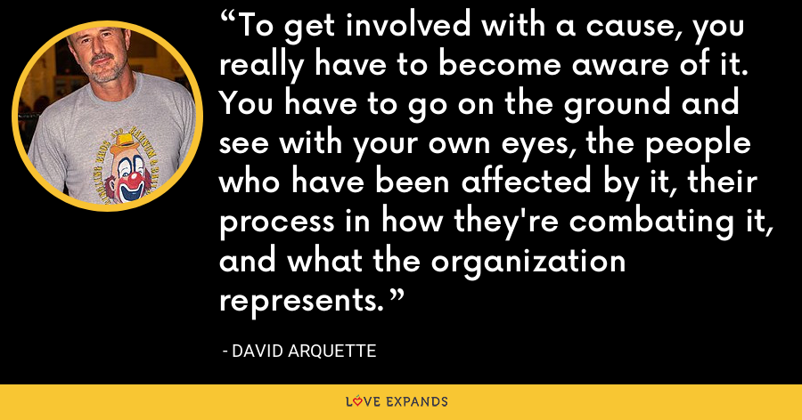 To get involved with a cause, you really have to become aware of it. You have to go on the ground and see with your own eyes, the people who have been affected by it, their process in how they're combating it, and what the organization represents. - David Arquette