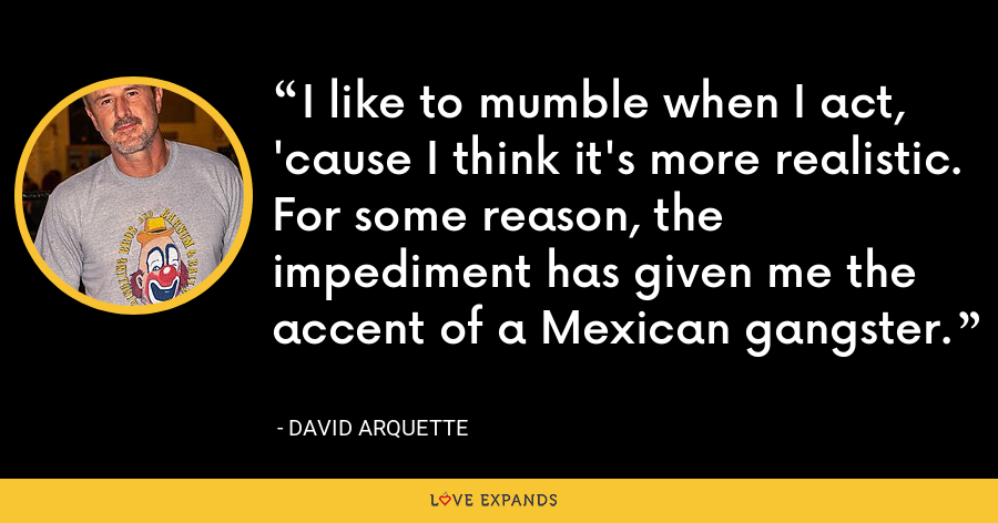I like to mumble when I act, 'cause I think it's more realistic. For some reason, the impediment has given me the accent of a Mexican gangster. - David Arquette