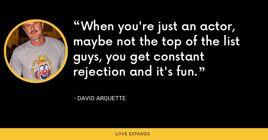 When you're just an actor, maybe not the top of the list guys, you get constant rejection and it's fun. - David Arquette