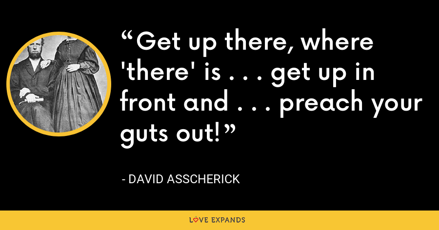 Get up there, where 'there' is . . . get up in front and . . . preach your guts out! - David Asscherick