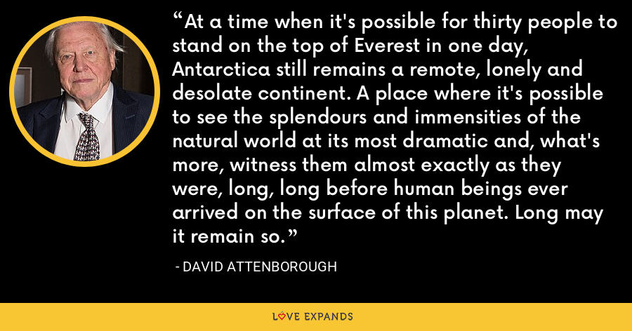 At a time when it's possible for thirty people to stand on the top of Everest in one day, Antarctica still remains a remote, lonely and desolate continent. A place where it's possible to see the splendours and immensities of the natural world at its most dramatic and, what's more, witness them almost exactly as they were, long, long before human beings ever arrived on the surface of this planet. Long may it remain so. - David Attenborough
