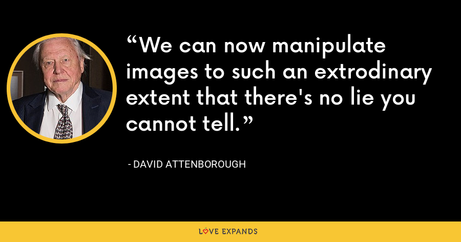 We can now manipulate images to such an extrodinary extent that there's no lie you cannot tell. - David Attenborough