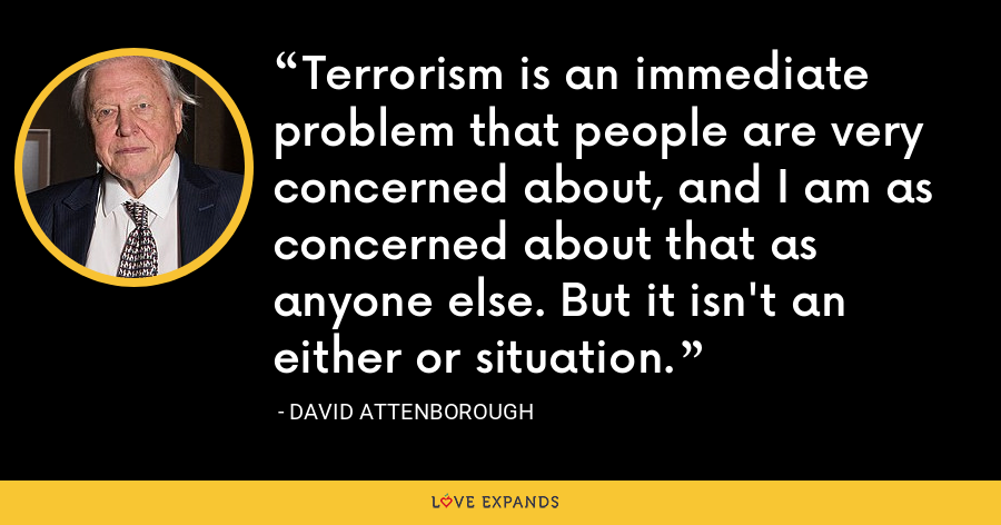 Terrorism is an immediate problem that people are very concerned about, and I am as concerned about that as anyone else. But it isn't an either or situation. - David Attenborough