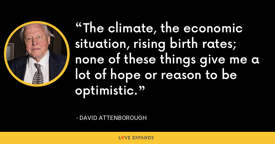 The climate, the economic situation, rising birth rates; none of these things give me a lot of hope or reason to be optimistic. - David Attenborough
