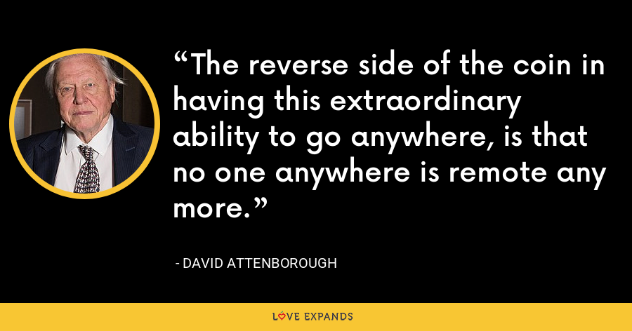 The reverse side of the coin in having this extraordinary ability to go anywhere, is that no one anywhere is remote any more. - David Attenborough