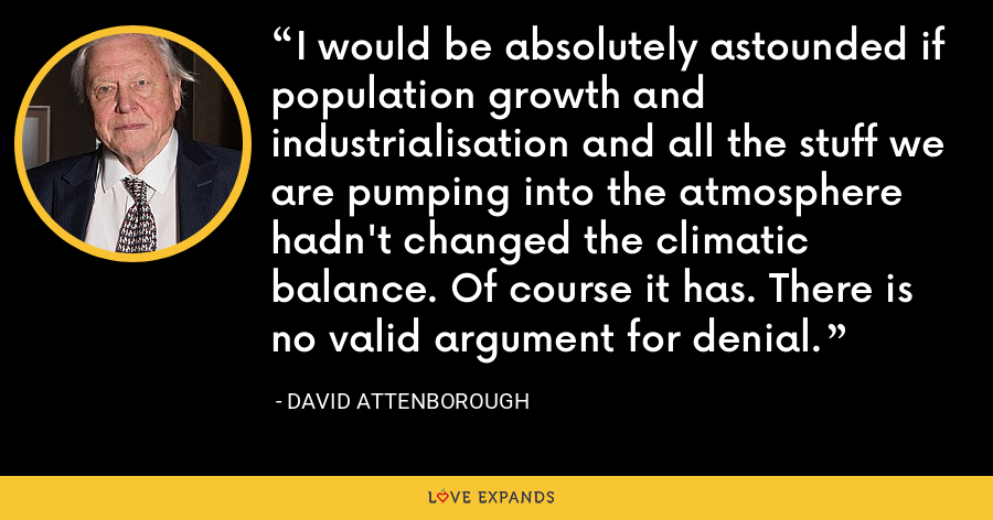 I would be absolutely astounded if population growth and industrialisation and all the stuff we are pumping into the atmosphere hadn't changed the climatic balance. Of course it has. There is no valid argument for denial. - David Attenborough