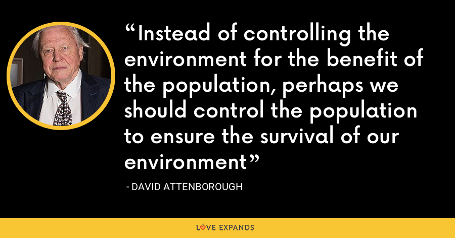 Instead of controlling the environment for the benefit of the population, perhaps we should control the population to ensure the survival of our environment - David Attenborough