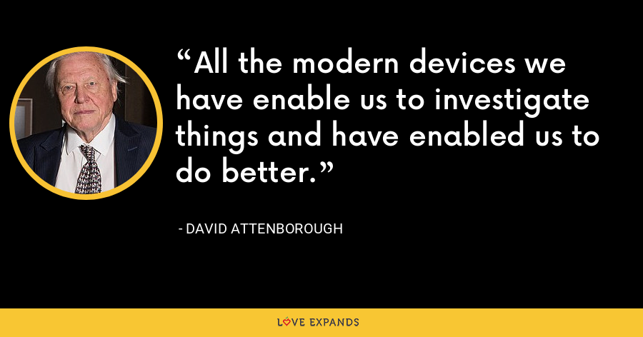 All the modern devices we have enable us to investigate things and have enabled us to do better. - David Attenborough