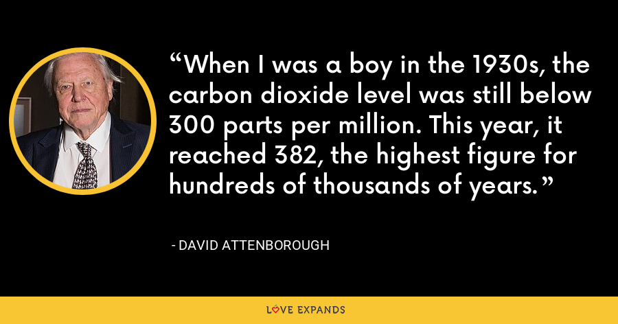 When I was a boy in the 1930s, the carbon dioxide level was still below 300 parts per million. This year, it reached 382, the highest figure for hundreds of thousands of years. - David Attenborough