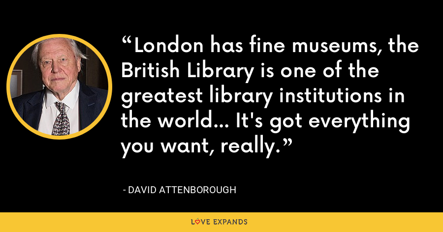 London has fine museums, the British Library is one of the greatest library institutions in the world... It's got everything you want, really. - David Attenborough