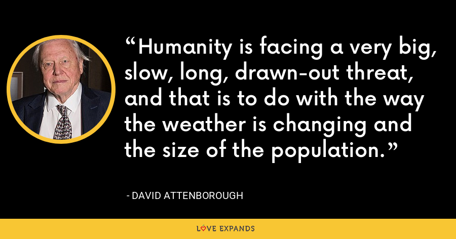 Humanity is facing a very big, slow, long, drawn-out threat, and that is to do with the way the weather is changing and the size of the population. - David Attenborough