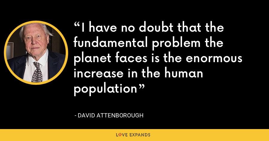 I have no doubt that the fundamental problem the planet faces is the enormous increase in the human population - David Attenborough