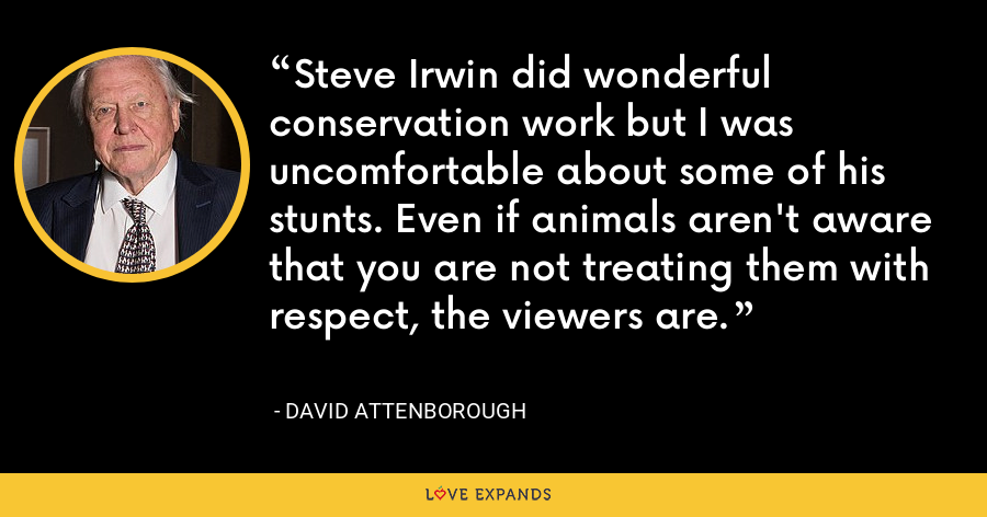 Steve Irwin did wonderful conservation work but I was uncomfortable about some of his stunts. Even if animals aren't aware that you are not treating them with respect, the viewers are. - David Attenborough