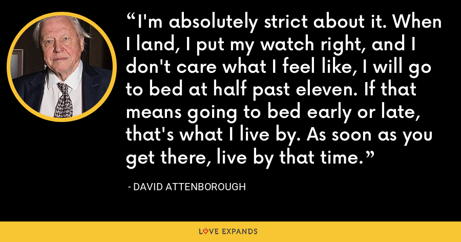 I'm absolutely strict about it. When I land, I put my watch right, and I don't care what I feel like, I will go to bed at half past eleven. If that means going to bed early or late, that's what I live by. As soon as you get there, live by that time. - David Attenborough