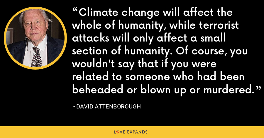 Climate change will affect the whole of humanity, while terrorist attacks will only affect a small section of humanity. Of course, you wouldn't say that if you were related to someone who had been beheaded or blown up or murdered. - David Attenborough