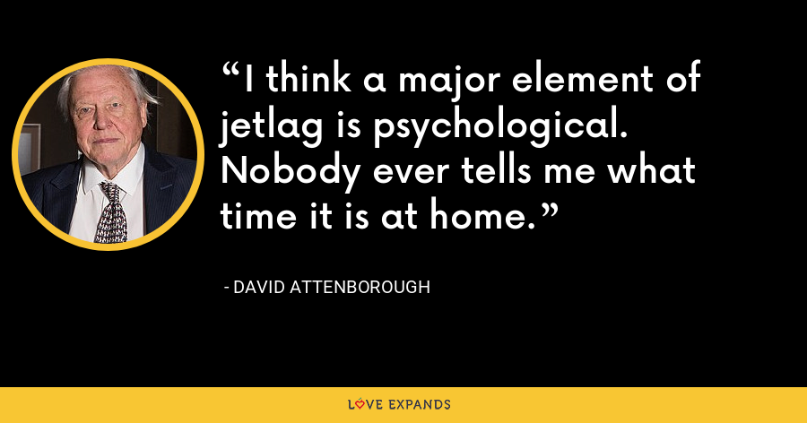 I think a major element of jetlag is psychological. Nobody ever tells me what time it is at home. - David Attenborough
