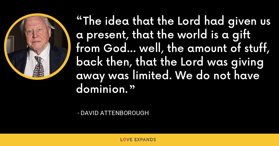 The idea that the Lord had given us a present, that the world is a gift from God... well, the amount of stuff, back then, that the Lord was giving away was limited. We do not have dominion. - David Attenborough