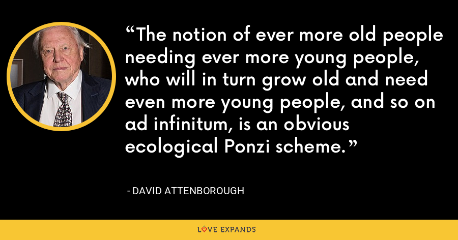 The notion of ever more old people needing ever more young people, who will in turn grow old and need even more young people, and so on ad infinitum, is an obvious ecological Ponzi scheme. - David Attenborough