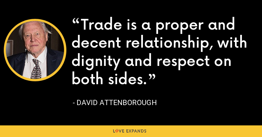 Trade is a proper and decent relationship, with dignity and respect on both sides. - David Attenborough