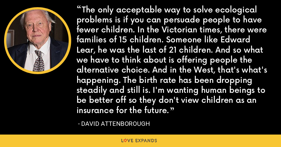 The only acceptable way to solve ecological problems is if you can persuade people to have fewer children. In the Victorian times, there were families of 15 children. Someone like Edward Lear, he was the last of 21 children. And so what we have to think about is offering people the alternative choice. And in the West, that's what's happening. The birth rate has been dropping steadily and still is. I'm wanting human beings to be better off so they don't view children as an insurance for the future. - David Attenborough