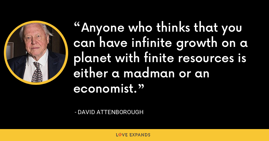 Anyone who thinks that you can have infinite growth on a planet with finite resources is either a madman or an economist. - David Attenborough